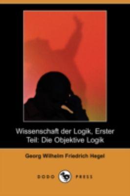 Wissenschaft Der Logik, Erster Teil: Die Objektive Logik (Dodo Press) 9781409927983