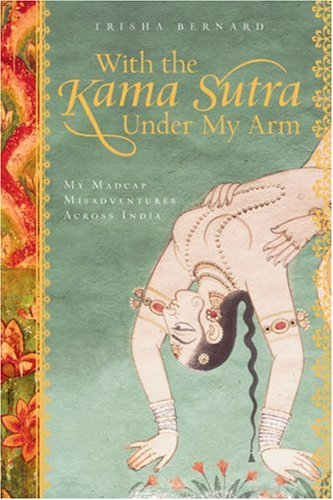 With the Kama Sutra Under My Arm: My Madcap Misadventures Across India 9781402757129