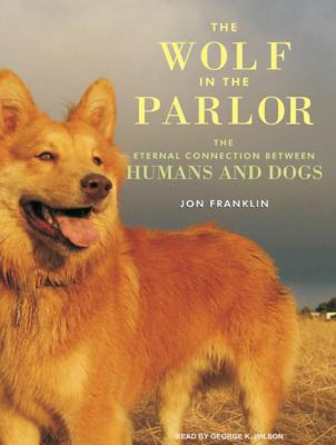 The Wolf in the Parlor: The Eternal Connection Between Humans and Dogs 9781400163403
