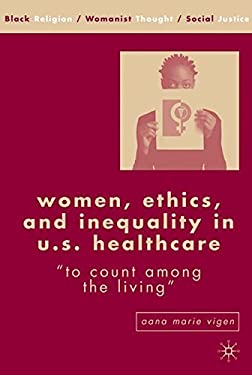 Women, Ethics, and Inequality in U.S. Healthcare: To Count Among the Living 9781403973061