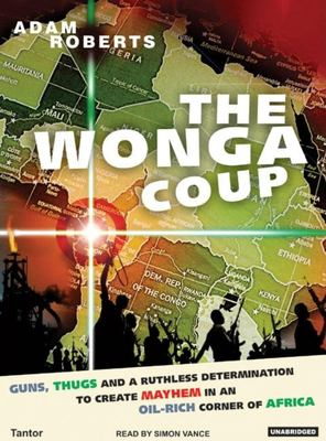 Wonga Coup: A Tale of Guns, Germs and the Steely Determination to Create Mayhem in an Oil-Rich Corner of Africa 9781400132904