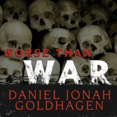 Worse Than War: Genocide, Eliminationism, and the Ongoing Assault on Humanity 9781400114320
