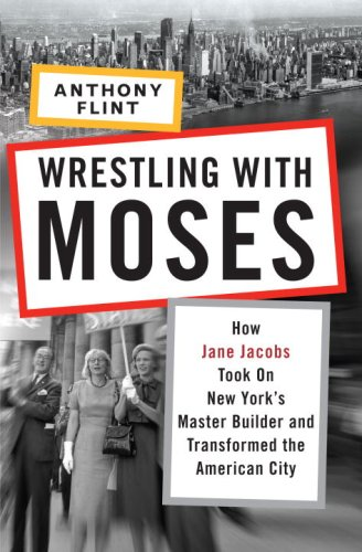 Wrestling with Moses: How Jane Jacobs Took on New York's Master Builder and Transformed the American City 9781400066742