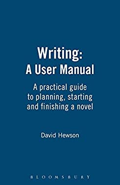 Writing: A User Manual: A Practical Guide to the Craft of Planning, Starting and Finishing a Novel 9781408157428