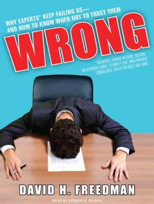Wrong: Why Experts* Keep Failing Us-And How to Know When Not to Trust Them: Scientists, Finance Wizards, Doctors, Relationship Gurus, Celebrity CEOs, 9781400116591