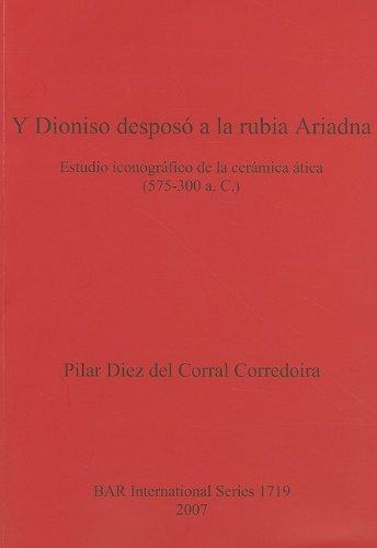 Y Dioniso Desposo a la Rubia Ariadna: Estudio Iconografico de la Ceramica Atica (575-300 a. C.) 9781407302027