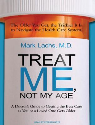 Treat Me, Not My Age: A Doctor's Guide to Getting the Best Care as You or a Loved One Gets Older 9781400168163