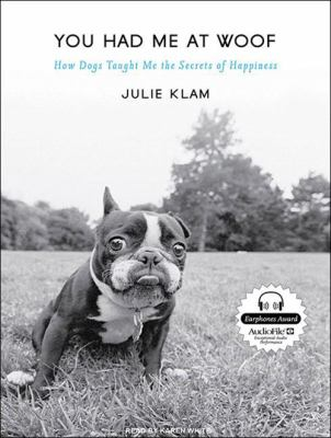 You Had Me at Woof: How Dogs Taught Me the Secrets of Happiness 9781400116911