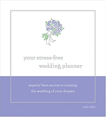 Your Stress-Free Wedding Planner: Experts' Best Secrets to Creating Your Dream Wedding 9781402202971