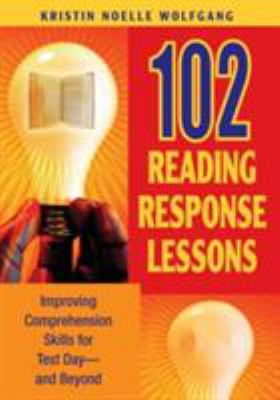 102 Reading Response Lessons: Improving Comprehension Skills for Test Day--And Beyond 9781412925518