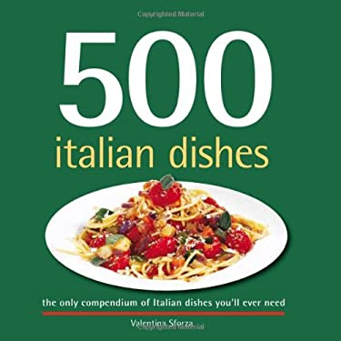 500 Italian Dishes: The Only Compendium of Italian Dishes Youll Ever Need 9781416205746