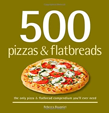 500 Pizzas & Flatbreads: The Only Pizza and Flatbread Compendium You'll Ever Need 9781416205227