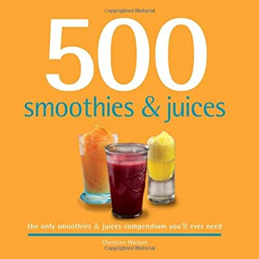 500 Smoothies & Juices: The Only Smoothie & Juices Compendium You'll Ever Need 9781416205104