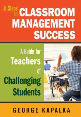 8 Steps to Classroom Management Success: A Guide for Teachers of Challenging Students 9781412969444