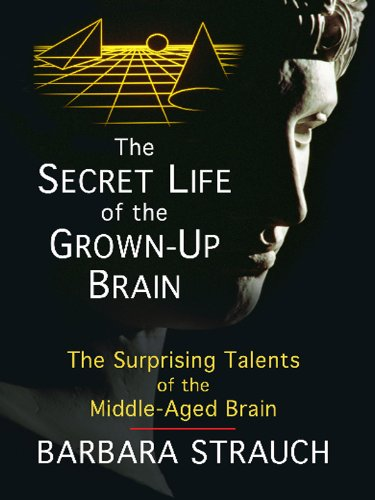 The Secret Life of the Grown-Up Brain: The Surprising Talents of the Middle-Aged Mind 9781410429957