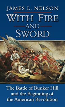 With Fire and Sword: The Battle of Bunker Hill and the Beginning of the American Revolution 9781410438249
