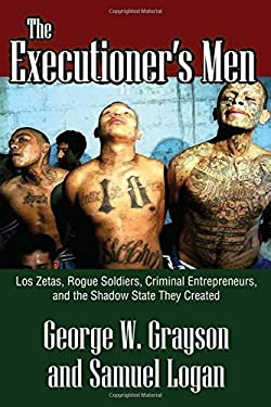 The Executioner's Men: Los Zetas, Rogue Soldiers, Criminal Entrepreneurs, and the Shadow State They Created 9781412846172