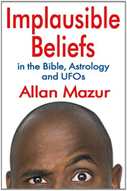 Implausible Beliefs: In the Bible, Astrology, and UFOs 9781412847544