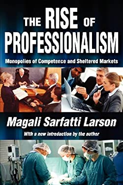 The Rise of Professionalism: Monopolies of Competence and Sheltered Markets 9781412847773