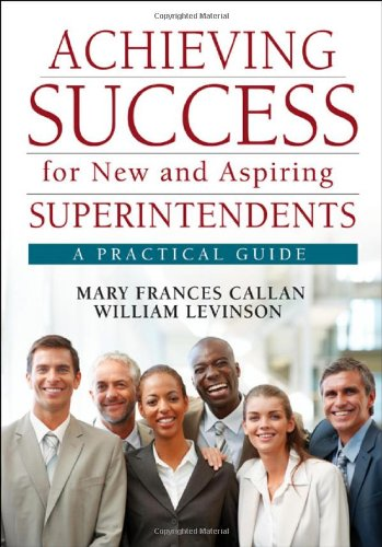 Achieving Success for New and Aspiring Superintendents: A Practical Guide 9781412988964