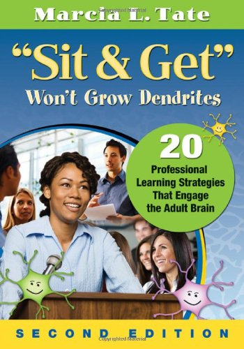 """""""Sit and Get"""" Won't Grow Dendrites: 20 Professional Learning Strategies That Engage the Adult Brain"""