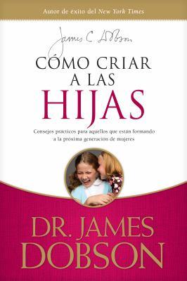 Como Criar A las Hijas: Estimulo y Consejo Practico Para los Que Estan Formando Nuestra Proxima Generacion de Mujeres = Bringing Up Girls 9781414336039