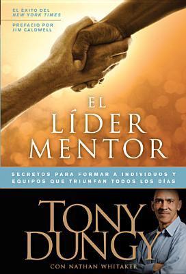 El Lider Mentor: Secretos Para Formar a Individuos y Equipos Que Triunfan Todos Los Dias