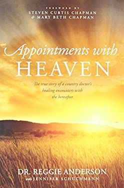 Appointments with Heaven: The True Story of a Country Doctor's Healing Encounters with the Hereafter