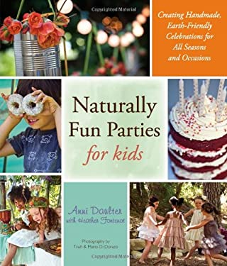 Naturally Fun Parties for Kids: Creating Handmade, Earth-Friendly Celebrations for All Seasons and Occasions 9781416206569