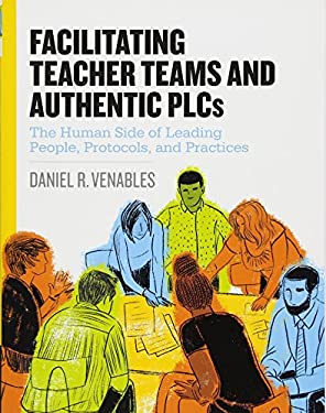 Facilitating Teacher Teams and Authentic PLCs: The Human Side of Leading People, Protocols, and Practices