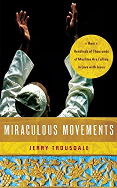 Miraculous Movements: How Hundreds of Thousands of Muslims Are Falling in Love with Jesus 9781418547288