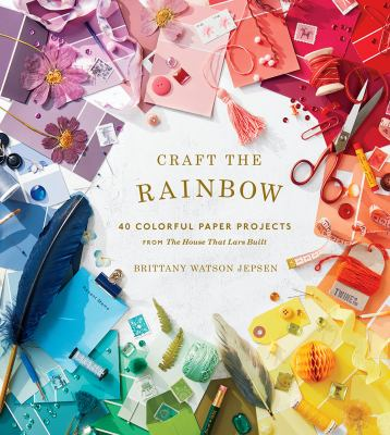 Craft the Rainbow: 40 Colorful Paper Projects from The House That Lars Built
