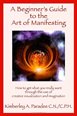 A Beginner's Guide to the Art of Manifesting How to Get What You Want Out of Life 9781412067089