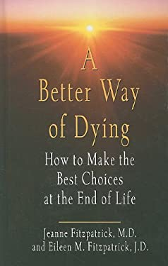 A Better Way of Dying: How to Make the Best Choices at the End of Life 9781410431219
