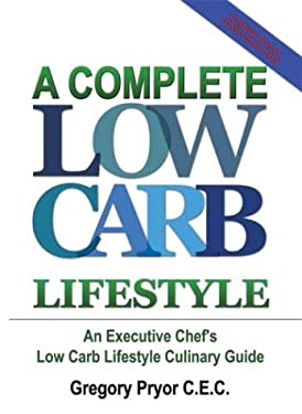 A Complete Low Carb Lifestyle: An Executive Chef's Low Carb Lifestyle Culinary Guide 9781410793980