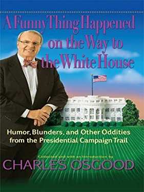 A Funny Thing Happened on the Way to the White House: Humor, Blunders, and Other Oddities from the Presidential Campaign Trail 9781410409812
