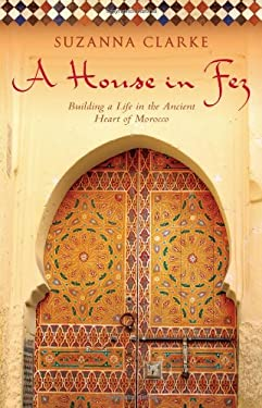 A House in Fez: Building a Life in the Ancient Heart of Morocco 9781416578932