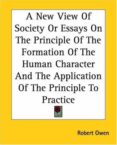 A New View of Society or Essays on the Principle of the Formation of the Human Character and the Application of the Principle to Practice 9781419102561