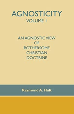 Agnosticity Volume 1: An Agnostic View of Bothersome Christian Doctrine 9781412090308