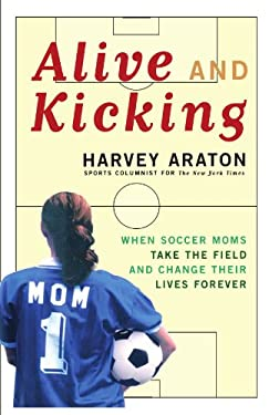 Alive and Kicking, When Soccer Moms Take the Field and Change Their Lives Forever 9781416575177