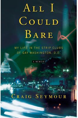 All I Could Bare: My Life in the Strip Clubs of Gay Washington, D.C. 9781416542056
