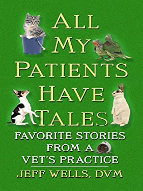All My Patients Have Tales: Favorite Stories from a Vet's Practice 9781410417282
