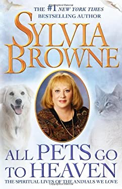All Pets Go to Heaven: The Spiritual Lives of the Animals We Love 9781416590996