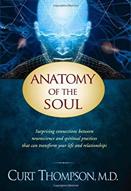 Anatomy of the Soul: Surprising Connections Between Neuroscience and Spiritual Practices That Can Transform Your Life and Relationships 9781414334141