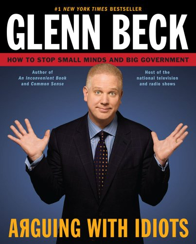 Arguing with Idiots: How to Stop Small Minds and Big Government - Beck, Glenn / Balfe, Kevin / Burguiere, Steve (Stu)