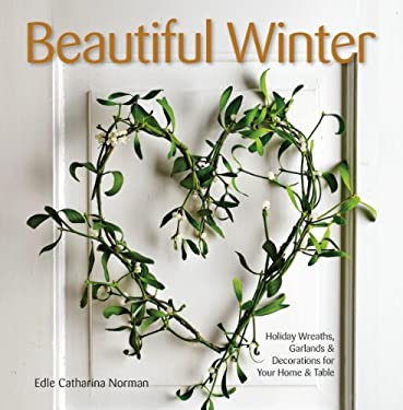 Beautiful Winter: Holiday Wreaths, Garlands, and Decorations for Your Home and Table 9781416208471