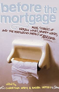 Before the Mortgage: Real Stories of Brazen Loves, Broken Leases, and the Perplexing Pursuit of Adulthood 9781416913580