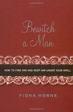 Bewitch a Man: How to Find Him and Keep Him Under Your Spell 9781416914747
