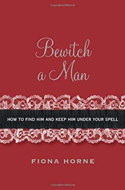 Bewitch a Man: Simple Ways to Add a Little Magic to Your Love Life 9781416950981