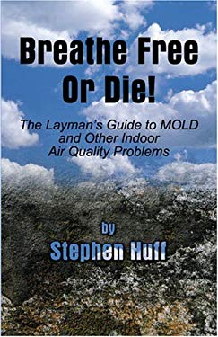 Breathe Free or Die: The Layman's Guide to Mold and Other Indoor Air Quality Problems 9781413707649